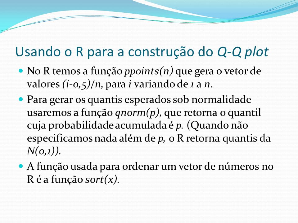 Usando o R para a construção do Q-Q plot No R temos a função ppoints(n) que gera o vetor de valores (i-0,5)/n, para i variando de 1 a n. Para gerar os