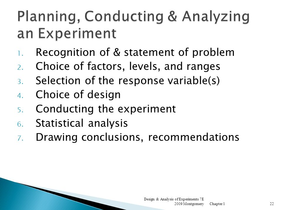 1. Recognition of & statement of problem 2. Choice of factors, levels, and ranges 3. Selection of the response variable(s) 4. Choice of design 5. Cond