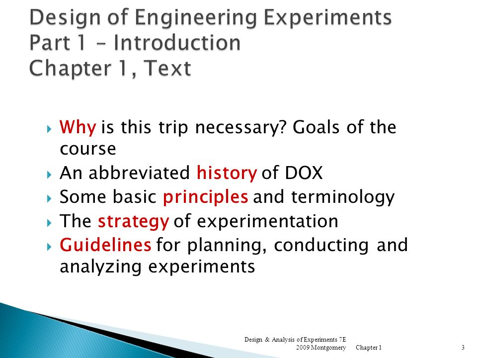 An experiment is a test or a series of tests Experiments are used widely in the engineering world Process characterization & optimization Evaluation of material properties Product design & development Component & system tolerance determination All experiments are designed experiments, some are poorly designed, some are well-designed Chapter 1 Design & Analysis of Experiments 7E 2009 Montgomery4