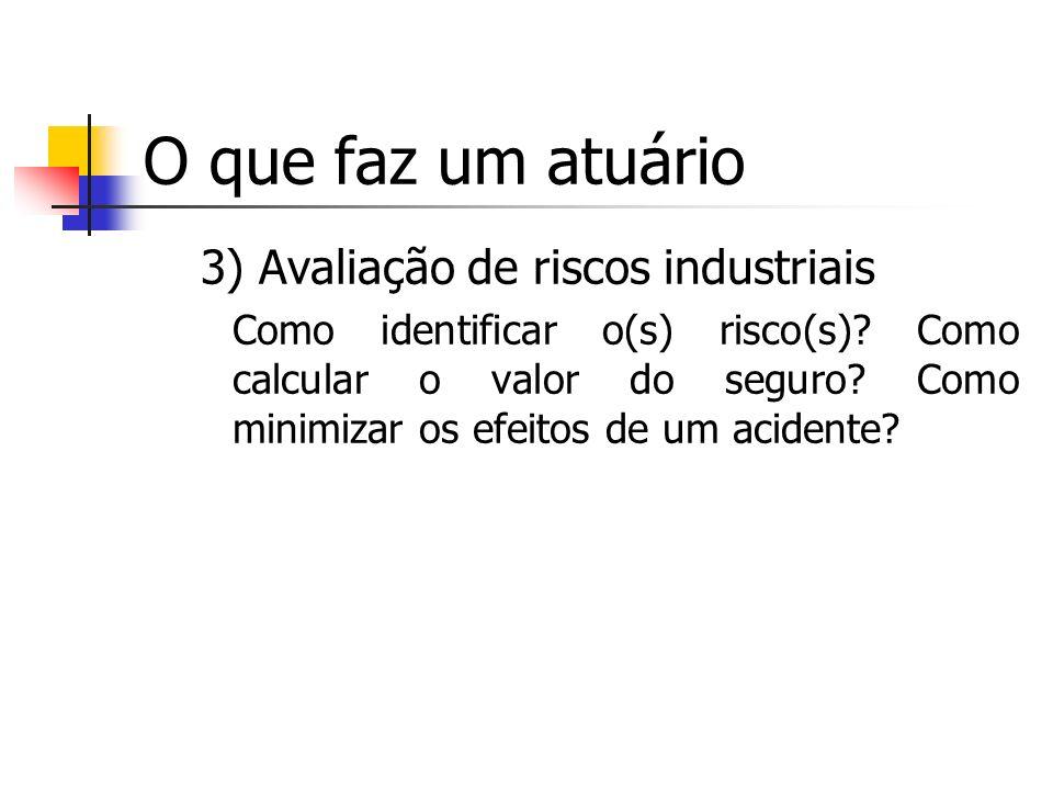 O que faz um atuário 3) Avaliação de riscos industriais Como identificar o(s) risco(s)? Como calcular o valor do seguro? Como minimizar os efeitos de