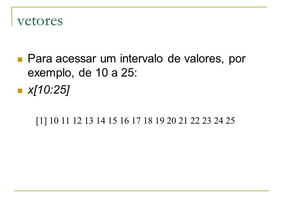 vetores Para acessar um intervalo de valores, por exemplo, de 10 a 25: x[10:25] [1] 10 11 12 13 14 15 16 17 18 19 20 21 22 23 24 25