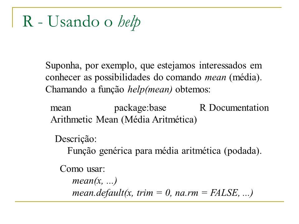 R - Usando o help Suponha, por exemplo, que estejamos interessados em conhecer as possibilidades do comando mean (média).