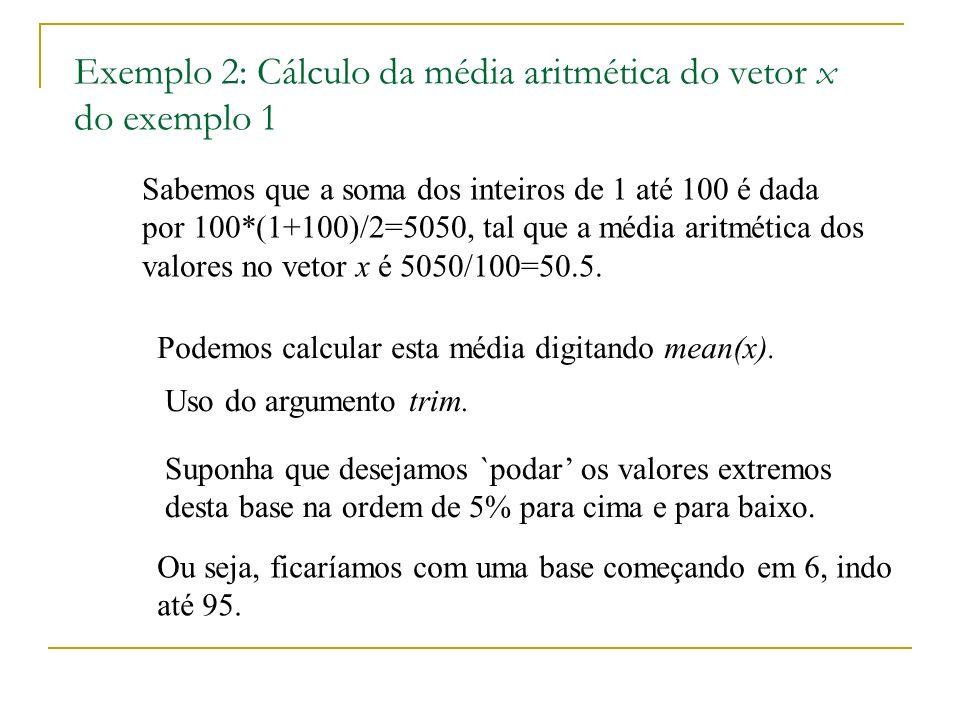 Exemplo 2: Cálculo da média aritmética do vetor x do exemplo 1 Sabemos que a soma dos inteiros de 1 até 100 é dada por 100*(1+100)/2=5050, tal que a média aritmética dos valores no vetor x é 5050/100=50.5.