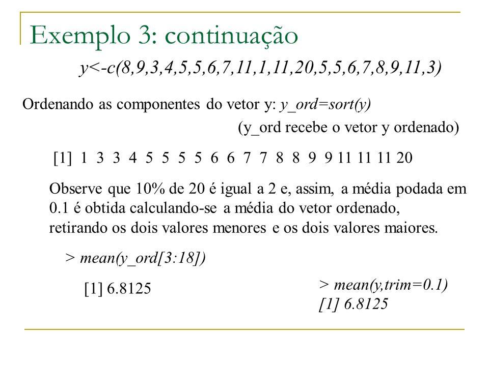 Exemplo 3: continuação y<-c(8,9,3,4,5,5,6,7,11,1,11,20,5,5,6,7,8,9,11,3) > mean(y,trim=0.1) [1] 6.8125 Ordenando as componentes do vetor y: [1] 1 3 3 4 5 5 5 5 6 6 7 7 8 8 9 9 11 11 11 20 Observe que 10% de 20 é igual a 2 e, assim, a média podada em 0.1 é obtida calculando-se a média do vetor ordenado, retirando os dois valores menores e os dois valores maiores.