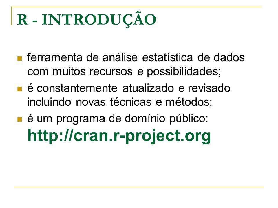 R - INTRODUÇÃO ferramenta de análise estatística de dados com muitos recursos e possibilidades; é constantemente atualizado e revisado incluindo novas técnicas e métodos; é um programa de domínio público: http://cran.r-project.org