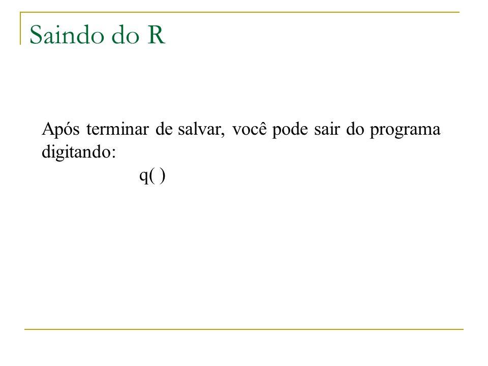 Saindo do R Após terminar de salvar, você pode sair do programa digitando: q( )