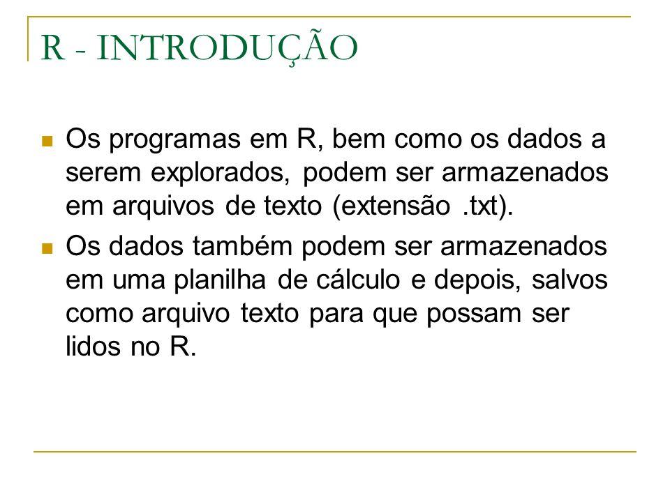 R - INTRODUÇÃO Os programas em R, bem como os dados a serem explorados, podem ser armazenados em arquivos de texto (extensão.txt).