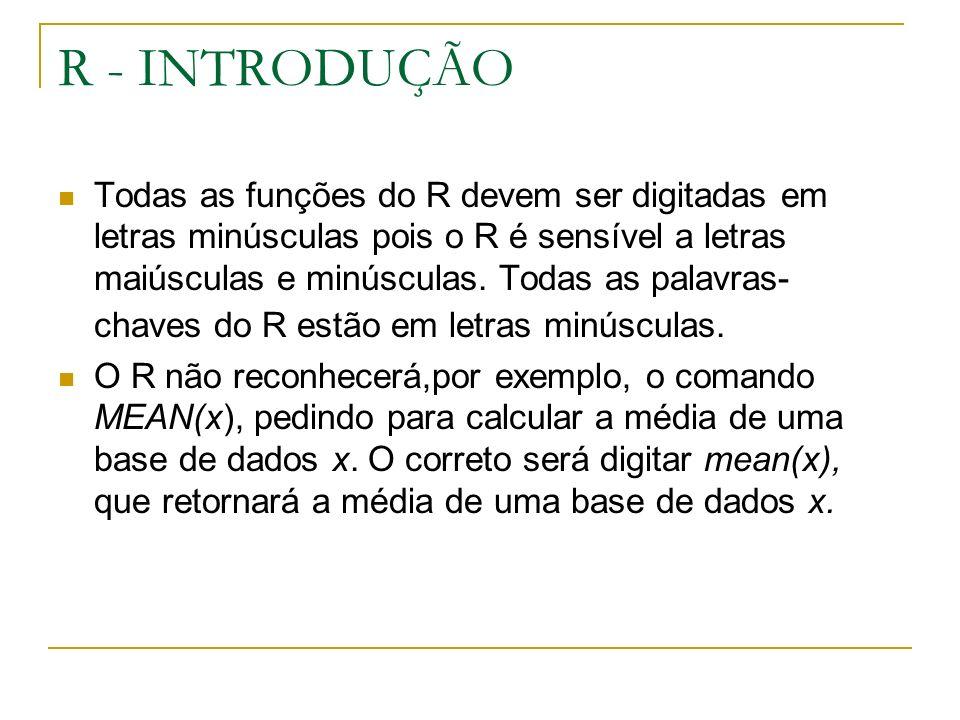 R - INTRODUÇÃO Todas as funções do R devem ser digitadas em letras minúsculas pois o R é sensível a letras maiúsculas e minúsculas.