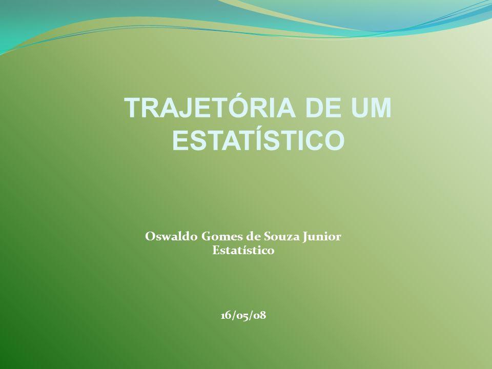 Oswaldo Gomes de Souza Junior Estatístico 16/05/08 TRAJETÓRIA DE UM ESTATÍSTICO