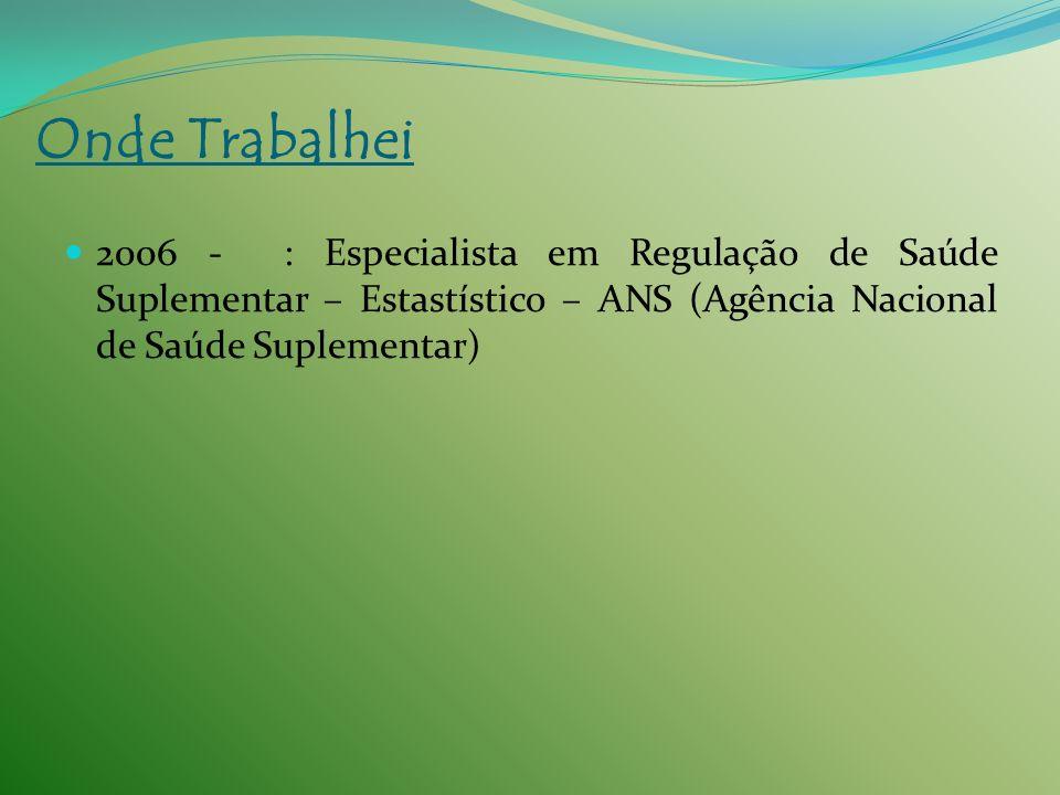 2006 - : Especialista em Regulação de Saúde Suplementar – Estastístico – ANS (Agência Nacional de Saúde Suplementar) Onde Trabalhei