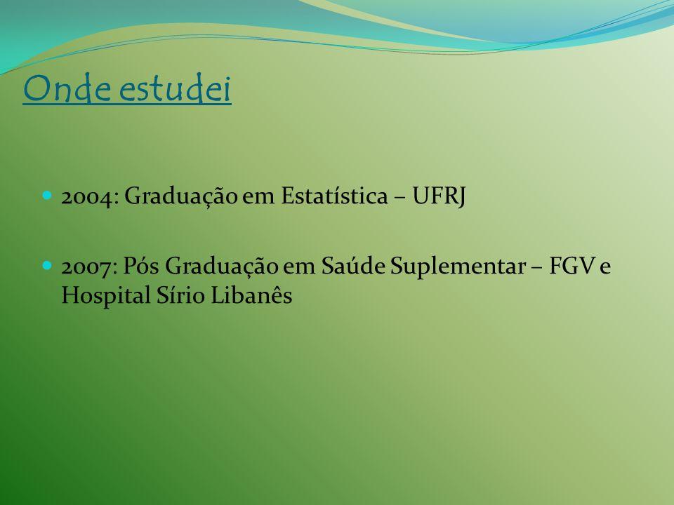 2004: Graduação em Estatística – UFRJ 2007: Pós Graduação em Saúde Suplementar – FGV e Hospital Sírio Libanês Onde estudei