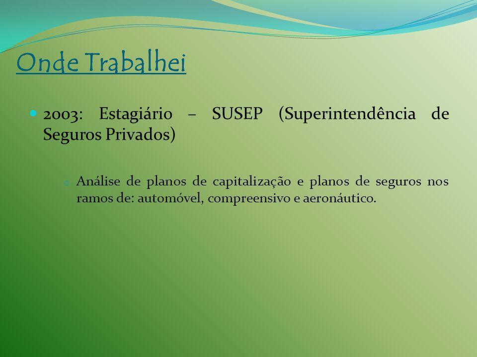 2003: Estagiário – SUSEP (Superintendência de Seguros Privados) o Análise de planos de capitalização e planos de seguros nos ramos de: automóvel, comp
