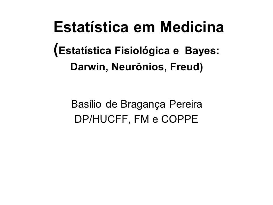 Estatística em Medicina ( Estatística Fisiológica e Bayes: Darwin, Neurônios, Freud) Basílio de Bragança Pereira DP/HUCFF, FM e COPPE