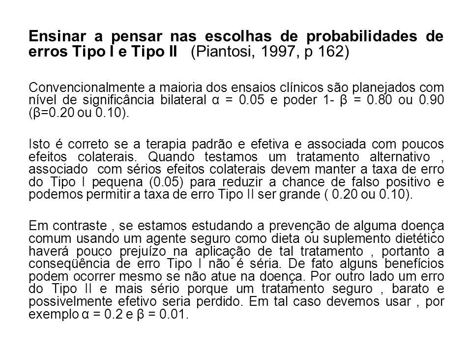 Ensinar a pensar nas escolhas de probabilidades de erros Tipo I e Tipo II (Piantosi, 1997, p 162) Convencionalmente a maioria dos ensaios clínicos são