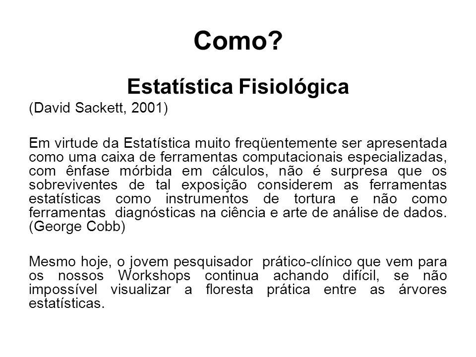Como? Estatística Fisiológica (David Sackett, 2001) Em virtude da Estatística muito freqüentemente ser apresentada como uma caixa de ferramentas compu