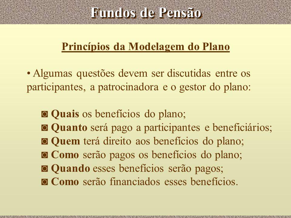 Fundos de Pensão Princípios da Modelagem do Plano Algumas questões devem ser discutidas entre os participantes, a patrocinadora e o gestor do plano: Q