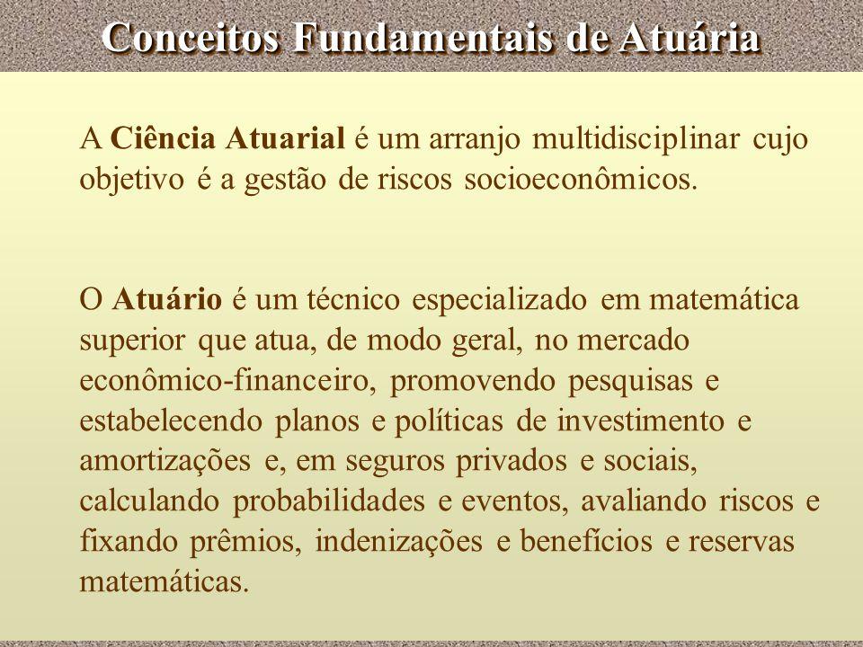 Conceitos Fundamentais de Atuária A Ciência Atuarial é um arranjo multidisciplinar cujo objetivo é a gestão de riscos socioeconômicos. O Atuário é um