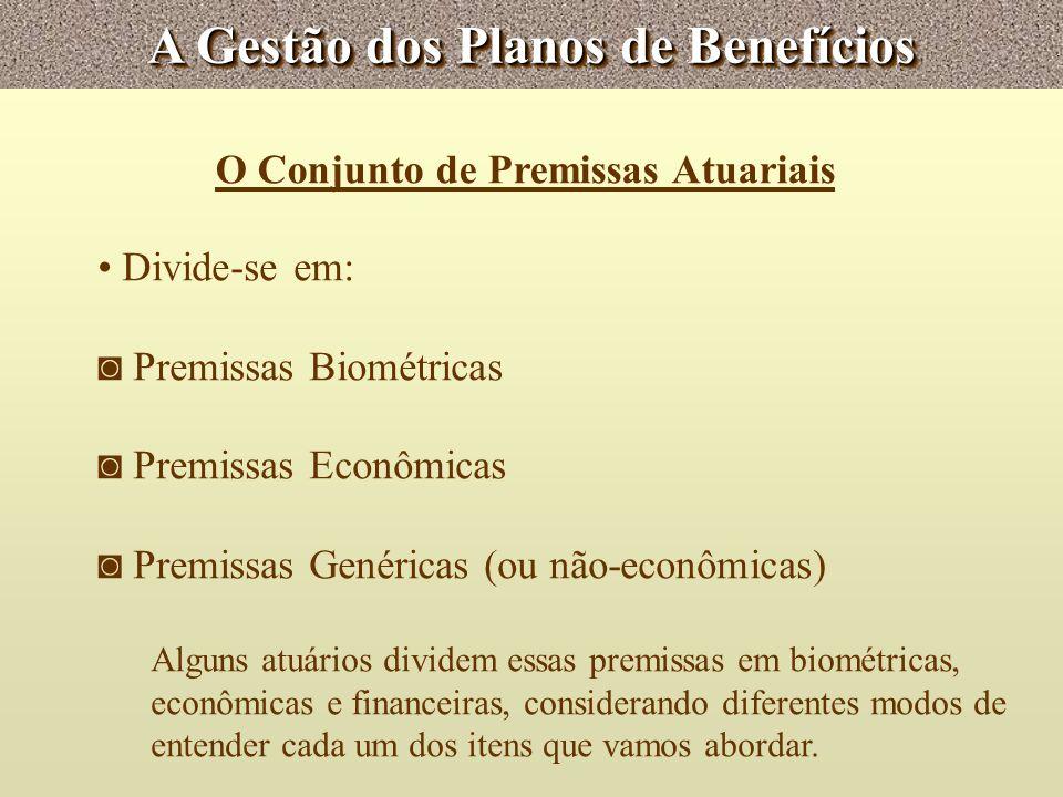 A Gestão dos Planos de Benefícios O Conjunto de Premissas Atuariais Divide-se em: Premissas Biométricas Premissas Econômicas Premissas Genéricas (ou n