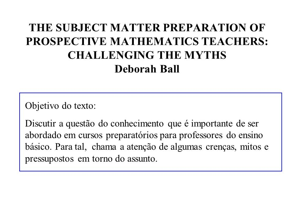 THE SUBJECT MATTER PREPARATION OF PROSPECTIVE MATHEMATICS TEACHERS: CHALLENGING THE MYTHS Deborah Ball Objetivo do texto: Discutir a questão do conhec