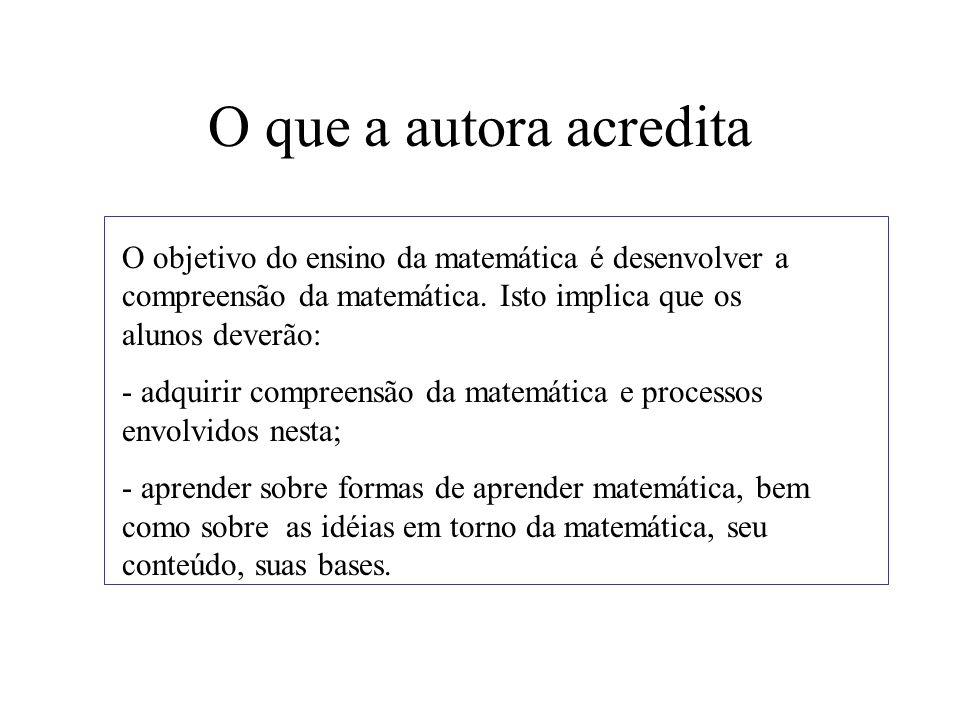O que a autora acredita O objetivo do ensino da matemática é desenvolver a compreensão da matemática. Isto implica que os alunos deverão: - adquirir c