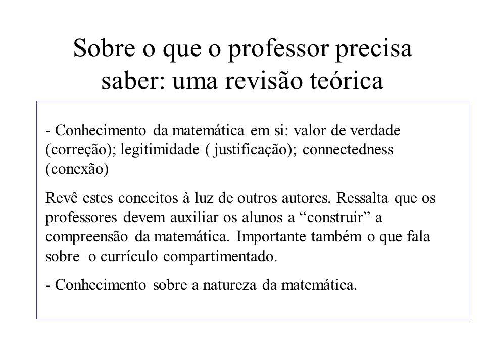 Sobre o que o professor precisa saber: uma revisão teórica - Conhecimento da matemática em si: valor de verdade (correção); legitimidade ( justificaçã