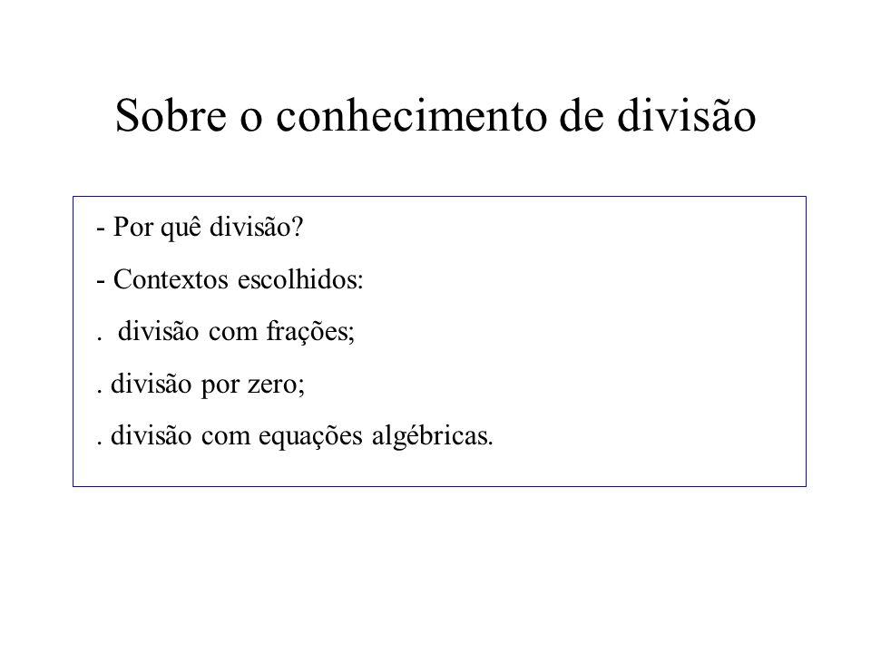 Sobre o conhecimento de divisão - Por quê divisão? - Contextos escolhidos:. divisão com frações;. divisão por zero;. divisão com equações algébricas.