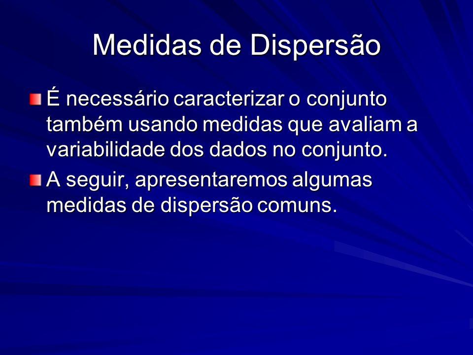 Medidas de Dispersão É necessário caracterizar o conjunto também usando medidas que avaliam a variabilidade dos dados no conjunto. A seguir, apresenta