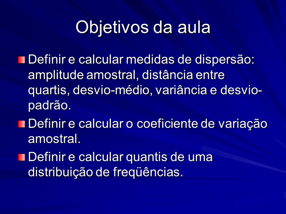 Objetivos da aula Definir e calcular medidas de dispersão: amplitude amostral, distância entre quartis, desvio-médio, variância e desvio- padrão. Defi