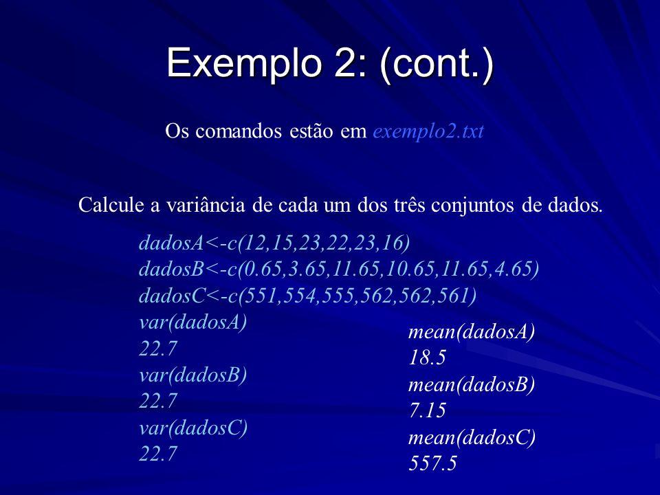 Exemplo 2: (cont.) Calcule a variância de cada um dos três conjuntos de dados. dadosA<-c(12,15,23,22,23,16) dadosB<-c(0.65,3.65,11.65,10.65,11.65,4.65