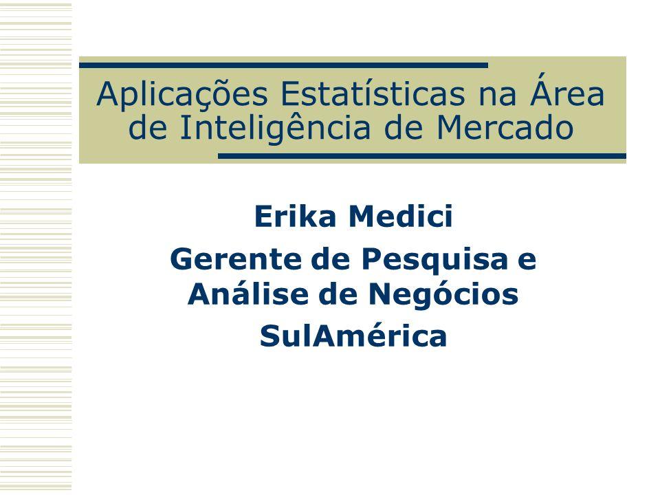 Aplicações Estatísticas na Área de Inteligência de Mercado Erika Medici Gerente de Pesquisa e Análise de Negócios SulAmérica