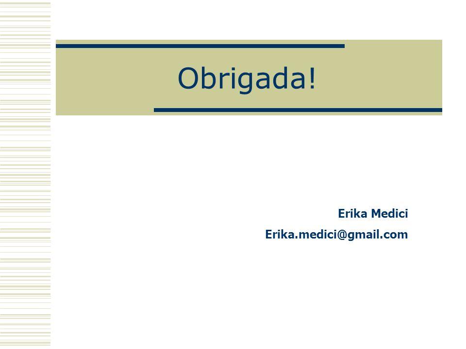 Obrigada! Erika Medici Erika.medici@gmail.com