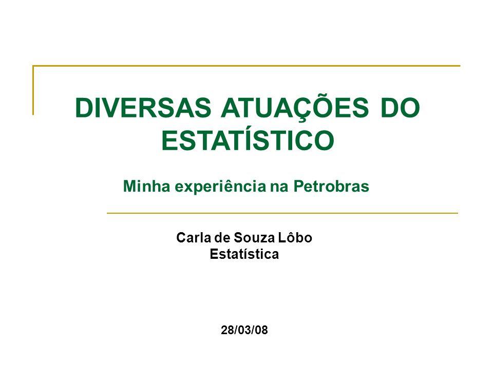 Carla de Souza Lôbo Estatística 28/03/08 DIVERSAS ATUAÇÕES DO ESTATÍSTICO Minha experiência na Petrobras