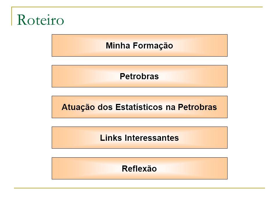 Roteiro Minha Formação Petrobras Atuação dos Estatísticos na Petrobras Links Interessantes Reflexão