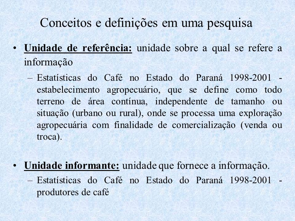 Conceitos e definições em uma pesquisa Unidade de referência: unidade sobre a qual se refere a informação –Estatísticas do Café no Estado do Paraná 19