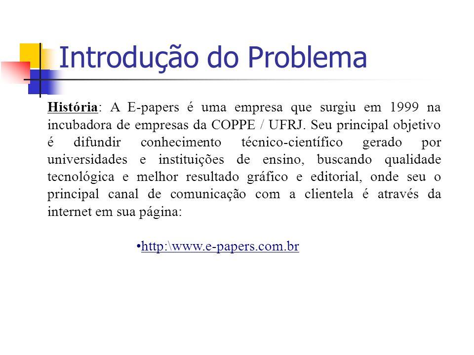 Introdução do Problema História: A E-papers é uma empresa que surgiu em 1999 na incubadora de empresas da COPPE / UFRJ. Seu principal objetivo é difun