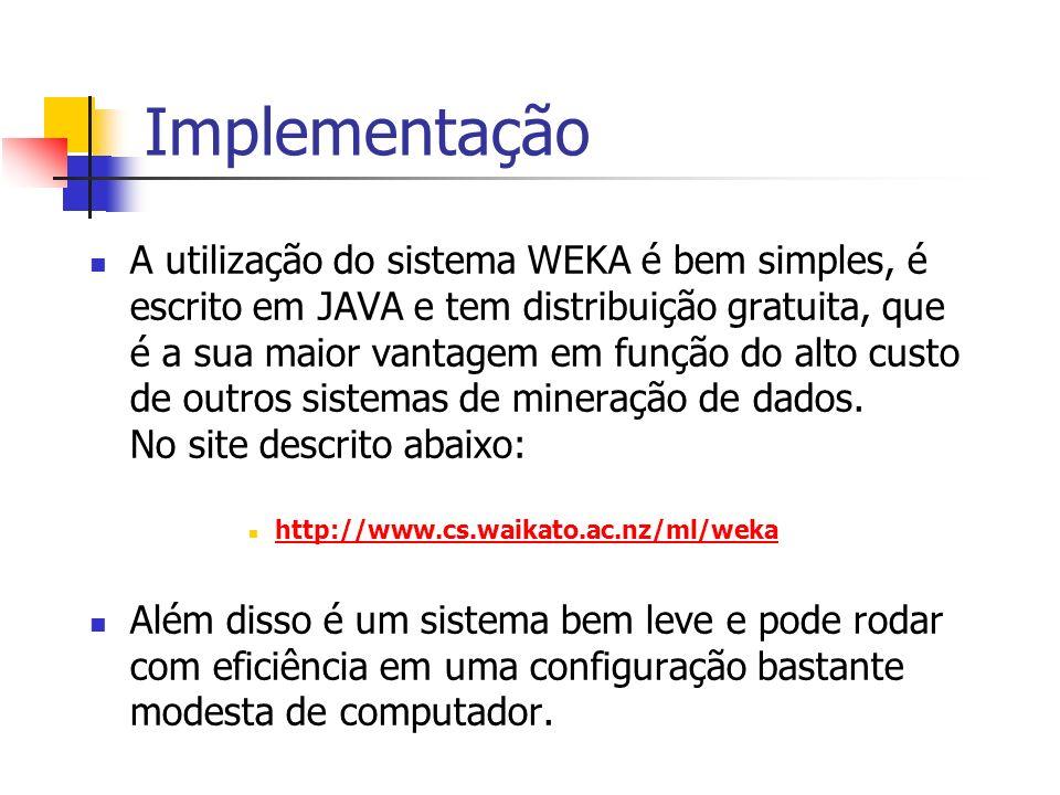 Implementação A utilização do sistema WEKA é bem simples, é escrito em JAVA e tem distribuição gratuita, que é a sua maior vantagem em função do alto