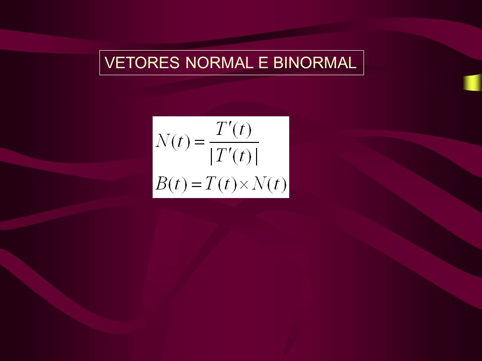VETORES NORMAL E BINORMAL