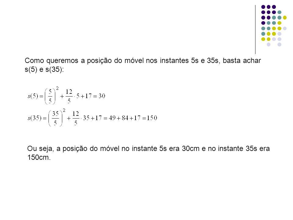 Como queremos a posição do móvel nos instantes 5s e 35s, basta achar s(5) e s(35): Ou seja, a posição do móvel no instante 5s era 30cm e no instante 3