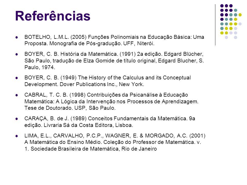 Referências BOTELHO, L.M.L. (2005) Funções Polinomiais na Educação Básica: Uma Proposta. Monografia de Pós-gradução. UFF, Niterói. BOYER, C. B. Histór