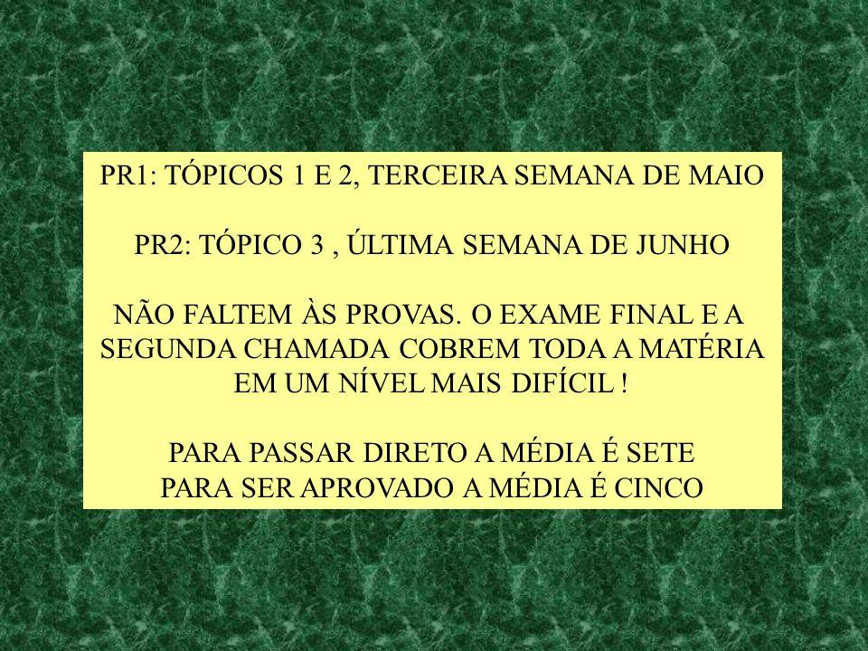 PR1: TÓPICOS 1 E 2, TERCEIRA SEMANA DE MAIO PR2: TÓPICO 3, ÚLTIMA SEMANA DE JUNHO NÃO FALTEM ÀS PROVAS. O EXAME FINAL E A SEGUNDA CHAMADA COBREM TODA