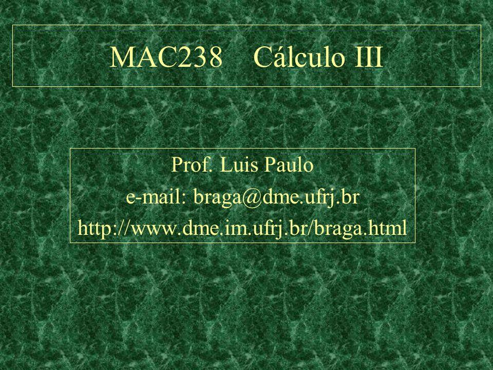 MAC238 Cálculo III Prof. Luis Paulo e-mail: braga@dme.ufrj.br http://www.dme.im.ufrj.br/braga.html