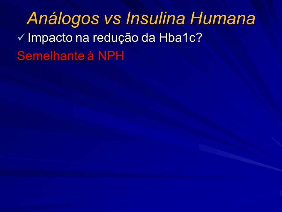 Análogos vs Insulina Humana Impacto na redução da Hba1c? Impacto na redução da Hba1c? Semelhante à NPH