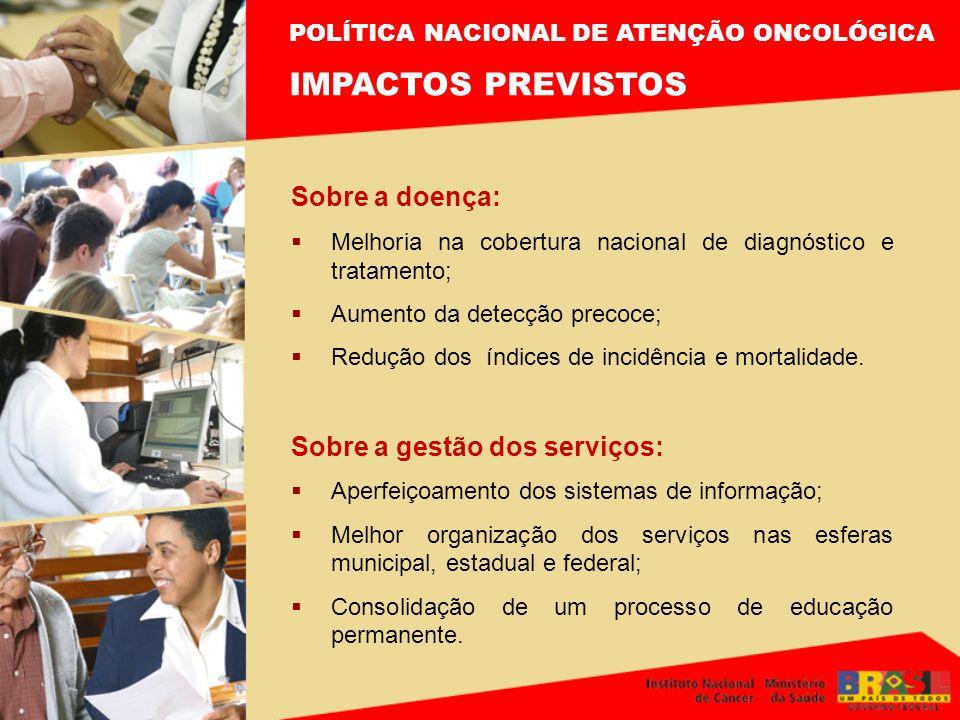 POLÍTICA NACIONAL DE ATENÇÃO ONCOLÓGICA IMPACTOS PREVISTOS Sobre a doença: Melhoria na cobertura nacional de diagnóstico e tratamento; Aumento da dete