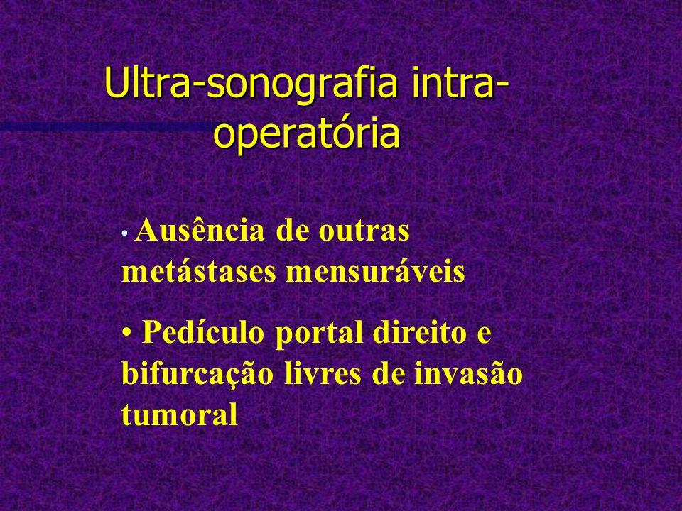 Ultra-sonografia intra- operatória Ausência de outras metástases mensuráveis Pedículo portal direito e bifurcação livres de invasão tumoral
