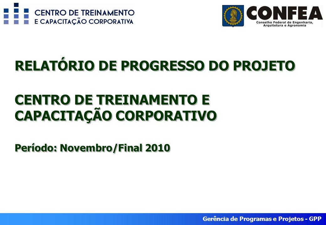 Gerência de Programas e Projetos - GPP RELATÓRIO DE PROGRESSO DO PROJETO CENTRO DE TREINAMENTO E CAPACITAÇÃO CORPORATIVO Período: Novembro/Final 2010