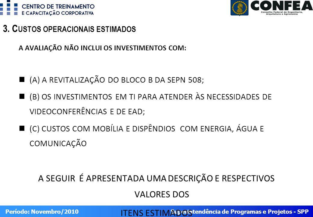 Superintendência de Programas e Projetos - SPP Período: Novembro/2010 A AVALIAÇÃO NÃO INCLUI OS INVESTIMENTOS COM: (A) A REVITALIZAÇÃO DO BLOCO B DA SEPN 508; (B) OS INVESTIMENTOS EM TI PARA ATENDER ÀS NECESSIDADES DE VIDEOCONFERÊNCIAS E DE EAD; (C) CUSTOS COM MOBÍLIA E DISPÊNDIOS COM ENERGIA, ÁGUA E COMUNICAÇÃO A SEGUIR É APRESENTADA UMA DESCRIÇÃO E RESPECTIVOS VALORES DOS ITENS ESTIMADOS 3.