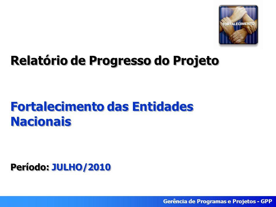 Gerência de Programas e Projetos - GPP Relatório de Progresso do Projeto Fortalecimento das Entidades Nacionais Período: JULHO/2010 Relatório de Progresso do Projeto Fortalecimento das Entidades Nacionais Período: JULHO/2010