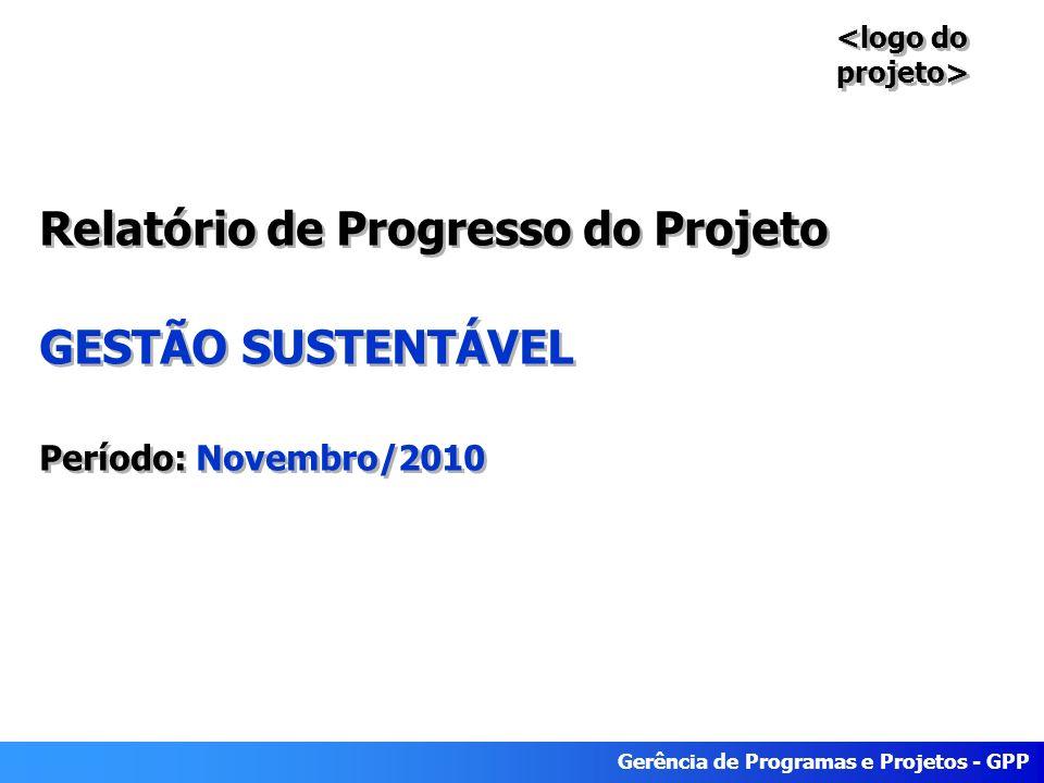 Gerência de Programas e Projetos - GPP Relatório de Progresso do Projeto GESTÃO SUSTENTÁVEL Período: Novembro/2010