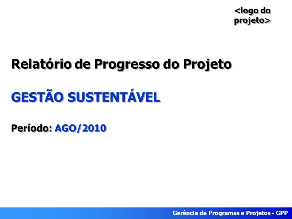 Gerência de Programas e Projetos - GPP Relatório de Progresso do Projeto GESTÃO SUSTENTÁVEL Período: AGO/2010