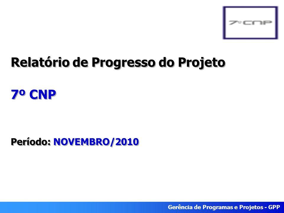 Gerência de Programas e Projetos - GPP Relatório de Progresso do Projeto 7º CNP Período: NOVEMBRO/2010